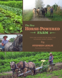 The New Horse-Powered Farm : Tools and Systems for the Small-Scale, Sustainable Market Grower, Paperback Book