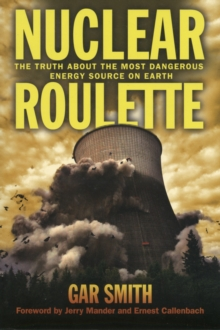 Nuclear Roulette : The Truth About the Most Dangerous Energy Source on Earth, Paperback Book