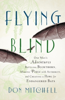 Flying Blind : One Man's Adventures Battling Buckthorn, Making Peace with Authority, and Creating a Home for Endangered Bats, Hardback Book