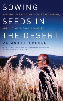 Sowing Seeds in the Desert : Natural Farming, Global Restoration, and Ultimate Food Security, Paperback Book