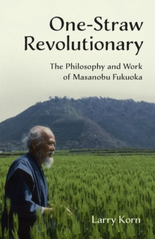 One-Straw Revolutionary : The First Commentary on the Work of the Late Japanese Farmer and Philosopher Masanobu Fukuoka (1913-2008), Widely Considered to be Natural Farming's Most Influential Practiti, Paperback / softback Book
