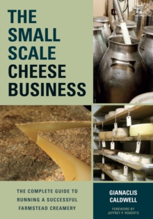 The Small-Scale Cheese Business : The Complete Guide to Running a Successful Farmstead Creamery, Paperback / softback Book