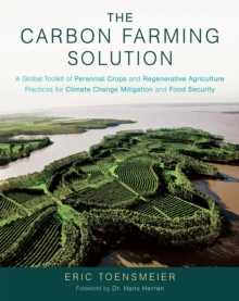 The Carbon Farming Solution : A Global Toolkit of Perennial Crops and Regenerative Agriculture Practices for Climate Change Mitigation and Food Security, Hardback Book