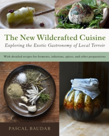The New Wildcrafted Cuisine : Exploring the Exotic Gastronomy of Local Terroir, Hardback Book