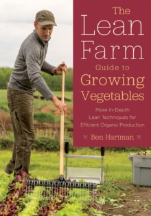 The Lean Farm Guide to Growing Vegetables : In-Depth Techniques for Efficient Organic Production, from Seed to Market, Paperback / softback Book