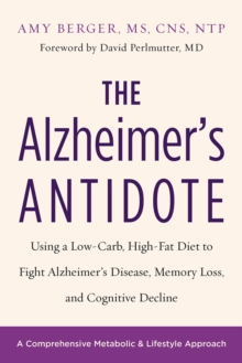 The Alzheimer's Antidote : Using a Low-Carb, High-Fat Diet to Fight Alzheimer s Disease, Memory Loss, and Cognitive Decline, Paperback Book