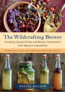 The Wildcrafting Brewer : Creating Unique Drinks and Boozy Concoctions from Nature's Ingredients, Paperback Book