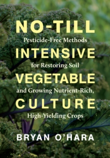 No-Till Intensive Vegetable Culture : Pesticide-Free Methods for Restoring Soil and Growing Nutrient-Rich, High-Yielding Crops, Paperback / softback Book