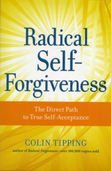 Radical Self-Forgiveness : The Direct Path to True Self-Acceptance, Paperback / softback Book