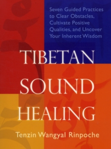 Tibetan Sound Healing : Seven Guided Practices to Clear Obstacles, Cultivate Positive Qualities, and Uncover Your Inherent Wisdom, Paperback Book