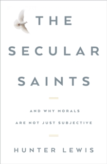 The Secular Saints : And Why Morals Are Not Just Subjective, Hardback Book
