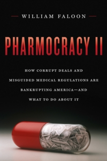 Pharmocracy II : How Corrupt Deals and Misguided Medical Regulations Are Bankrupting America--And What to Do about It, Hardback Book