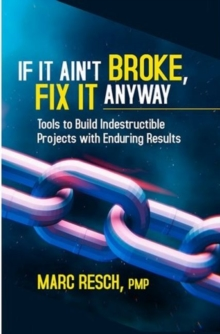 If It Ain't Broke, Fix It Anyway : Tools to Build Indestructible Projects with Enduring Results, Paperback / softback Book