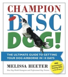 Champion Disc Dog! : The Ultimate Guide to Getting Your Dog Airborne in 18 Days, Paperback Book