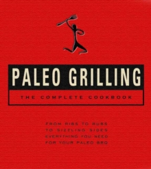 Paleo Grilling: The Complete Cookbook : From Ribs to Rubs to Sizzling Sides, Everything You Need for Your Paleo BBQ, Hardback Book