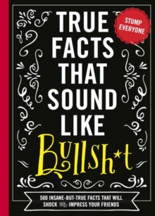 True Facts That Sound Like Bullshit : 500 Bits of Insane-but-True Crap That Will Shock Your Friends, and Impress Everyone, Paperback / softback Book