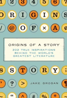 Origins of a Story : 202 true inspirations behind the world's greatest literature, Hardback Book