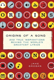 Origins of a Song : 202 true inspirations behind the world's greatest lyrics, Hardback Book