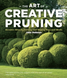 Art of Creative Pruning Inventive Ideas for Training and Shaping Trees and Shrubs, Hardback Book