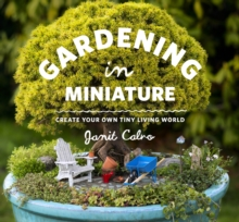 Gardening in Miniature : Create Your Own Tiny Living World, Paperback Book