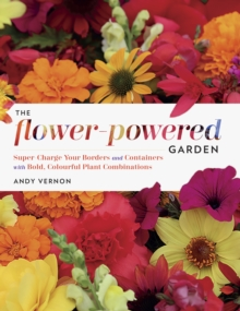 The Flower-Powered Garden : Supercharge Your Borders and Containers with Bold. Colourful Plant Combinations, Hardback Book