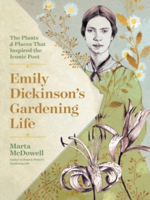 Emily Dickinson's Gardening Life: The Plants and Places That Inspired the Iconic Poet, Hardback Book