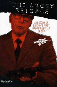 The Angry Brigade : A HISTORY OF BRITAIN'S FIRST URBAN GUERILLA GROUP, Paperback / softback Book