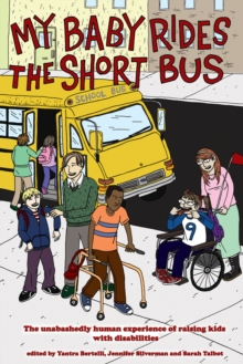 My Baby Rides The Short Bus : The Unabashedly Human Experience of Raising Kids with Disabilities, Paperback Book
