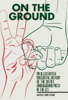 On The Ground : An Illustrated Anecdotal History of the Sixties Underground Press in the U.S., Paperback Book