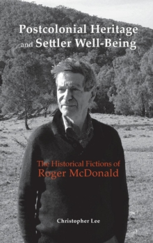 Postcolonial Heritage and Settler Well-Being : The Historical Fictions of Roger McDonald, Hardback Book