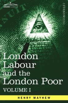 London Labour and the London Poor : A Cyclopaedia of the Condition and Earnings of Those That Will Work, Those That Cannot Work, and Those That Will No, Paperback / softback Book