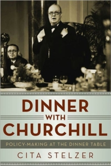 Dinner with Churchill : Policy-Making at the Dinner Table, Hardback Book