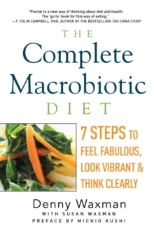 The Complete Macrobiotic Diet : 7 Steps to Feel Fabulous, Look Vibrant, and Think Clearly, Paperback / softback Book