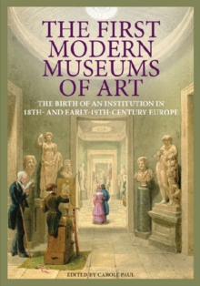 The First Modern Museums of Art - The Birth of an Institution in 18th- and Early - 19th Century Europe, Hardback Book