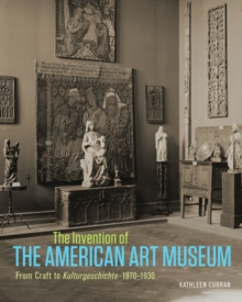 The Invention of the American Art Museum From Craft to Kulturgeschichte, 1870-1930, Hardback Book
