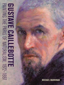 Gustave Caillebotte - Painting the Paris of Naturalism, 1872-1887, Hardback Book