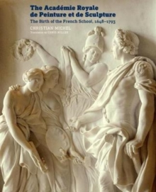 The Academie Royale de Peinture et de Sculpture - The Birth of the French School, 1648-1793, Paperback / softback Book