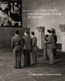 The Art of Curating - Paul J. Sachs and the Museum Course at Harvard, Hardback Book