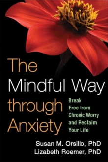 The Mindful Way through Anxiety : Break Free from Chronic Worry and Reclaim Your Life, Paperback Book