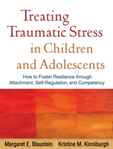Treating Traumatic Stress in Children and Adolescents : How to Foster Resilience through Attachment, Self-Regulation, and Competency, Paperback Book