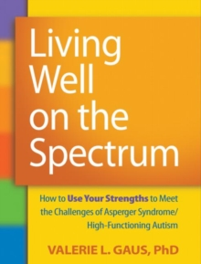 Living Well on the Spectrum : How to Use Your Strengths to Meet the Challenges of Asperger Syndrome/High-Functioning Autism, Paperback / softback Book