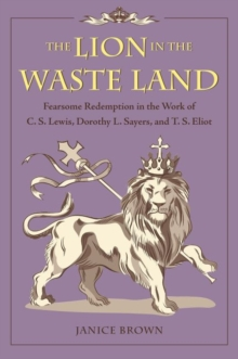 The Lion in the Waste Land : Fearsome Redemption in the Work of C. S. Lewis, Dorothy L. Sayers, and T. S. Eliot, Hardback Book