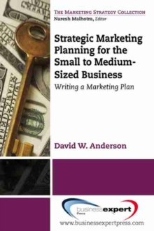 Strategic Marketing Planning for the Small to Medium Sized Business : Writing a Marketing Plan, Paperback / softback Book