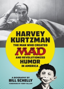 Harvey Kurtzman : The Man Who Created Mad and Revolutionized Humor in America, Hardback Book