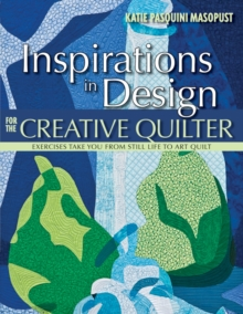 Inspirations In Design For The Creative Quilter : Exercises Take You from Still Life to Art Quilt, Book Book