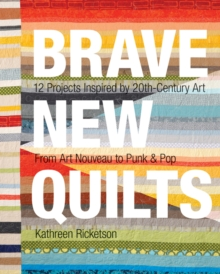 Brave New Quilts : 12 Projects Inspired by 20th-Century Art from Art Nouveau to Punk & Pop, Paperback Book