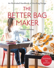 The Better Bag Maker : An Illustrated Handbook of Handbag Design * Techniques, Tips, and Tricks, Paperback Book