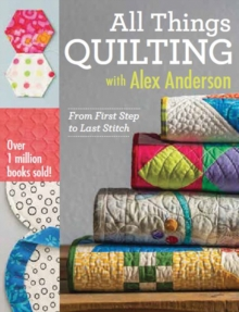 All Things Quilting with Alex Anderson : From First Step to Last Stitch, Paperback Book
