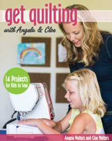Get Quilting  with Angela & Cloe : 14 Projects for Kids to Sew, Paperback / softback Book