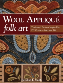 Wool Applique Folk Art : Traditional Projects Inspired by 19th-Century American Life, Paperback Book